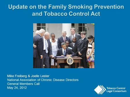 Update on the Family Smoking Prevention and Tobacco Control Act Mike Freiberg & Joelle Lester National Association of Chronic Disease Directors General.