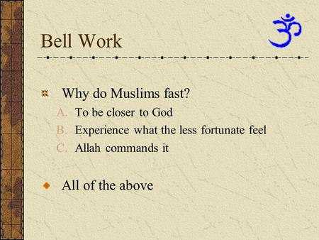 Bell Work Why do Muslims fast? A.To be closer to God B.Experience what the less fortunate feel C.Allah commands it All of the above.