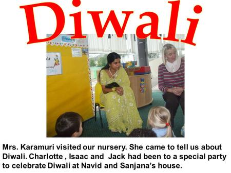 Mrs. Karamuri visited our nursery. She came to tell us about Diwali. Charlotte, Isaac and Jack had been to a special party to celebrate Diwali at Navid.
