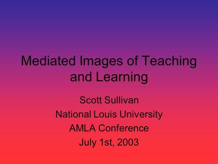 Mediated Images of Teaching and Learning Scott Sullivan National Louis University AMLA Conference July 1st, 2003.