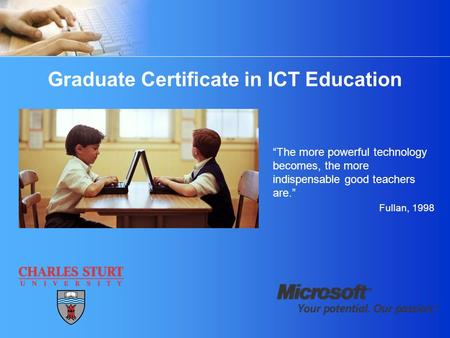 "Graduate Certificate in ICT Education ""The more powerful technology becomes, the more indispensable good teachers are."" Fullan, 1998."