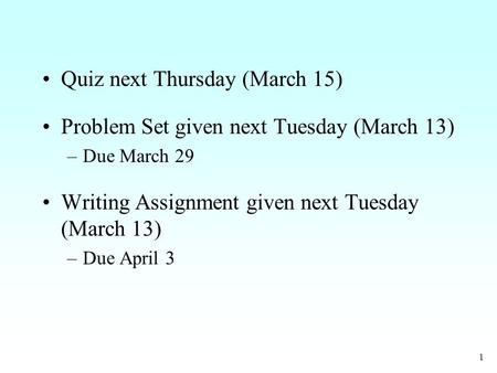 1 Quiz next Thursday (March 15) Problem Set given next Tuesday (March 13) –Due March 29 Writing Assignment given next Tuesday (March 13) –Due April 3.