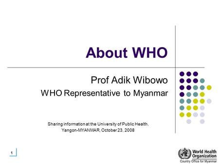 1 About WHO Prof Adik Wibowo WHO Representative to Myanmar Sharing information at the University of Public Health, Yangon-MYANMAR, October 23, 2008.
