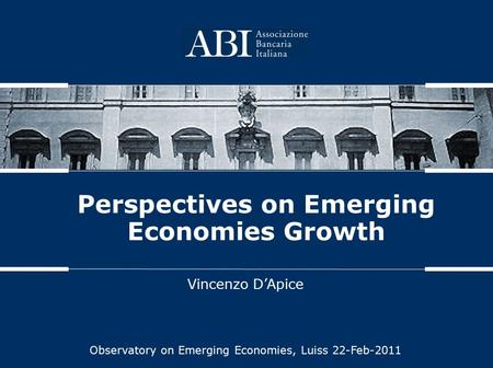 Perspectives on Emerging Economies Growth Vincenzo D'Apice Observatory on Emerging Economies, Luiss 22-Feb-2011.
