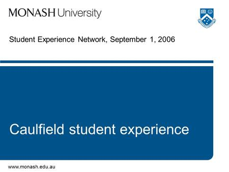 Www.monash.edu.au Student Experience Network, September 1, 2006 Caulfield student experience.