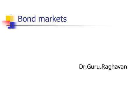 Bond markets Dr.Guru.Raghavan. Bonds The word 'bond' means contract, agreement, or guarantees. All these terms are applicable to the securities known.