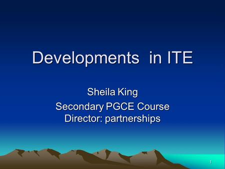 1 Developments in ITE Sheila King Secondary PGCE Course Director: partnerships.