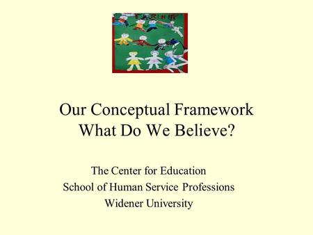 Our Conceptual Framework What Do We Believe? The Center for Education School of Human Service Professions Widener University.