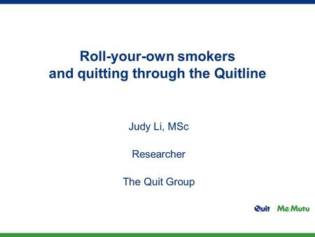 Roll-your-own smokers and quitting through the Quitline Judy Li, MSc Researcher The Quit Group.