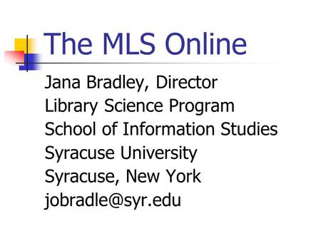 The MLS Online Jana Bradley, Director Library Science Program School of Information Studies Syracuse University Syracuse, New York