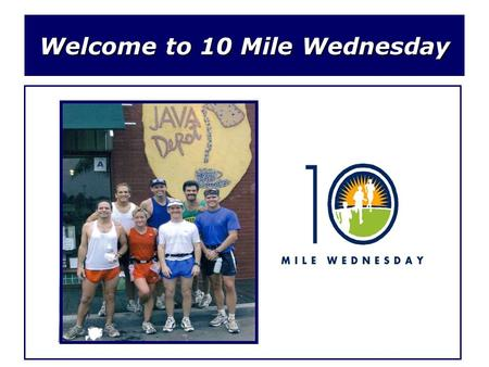 Welcome to 10 Mile Wednesday. What is 10 Mile Wednesday? Since 1994, 10MW consists of a group of friends (usually 5-12 strong) that meet every Wednesday.
