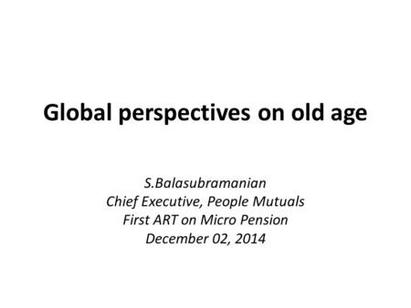Global perspectives on old age S.Balasubramanian Chief Executive, People Mutuals First ART on Micro Pension December 02, 2014.