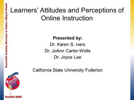 Learners' Attitudes and Perceptions of Online Instruction Presented by: Dr. Karen S. Ivers Dr. JoAnn Carter-Wells Dr. Joyce Lee California State University.