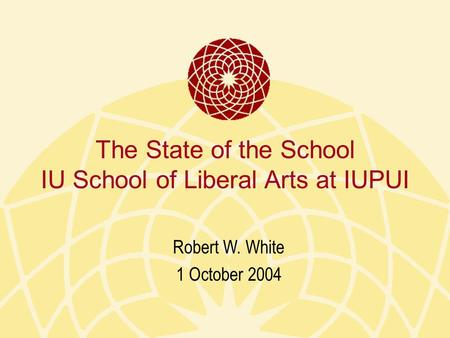 The State of the School IU School of Liberal Arts at IUPUI Robert W. White 1 October 2004.