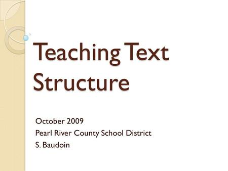 Teaching Text Structure October 2009 Pearl River County School District S. Baudoin.