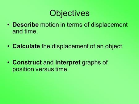 Objectives Describe motion in terms of displacement and time.
