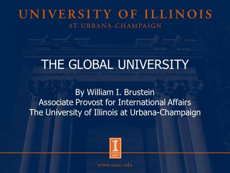 THE GLOBAL UNIVERSITY By William I. Brustein Associate Provost for International Affairs The University of Illinois at Urbana-Champaign.