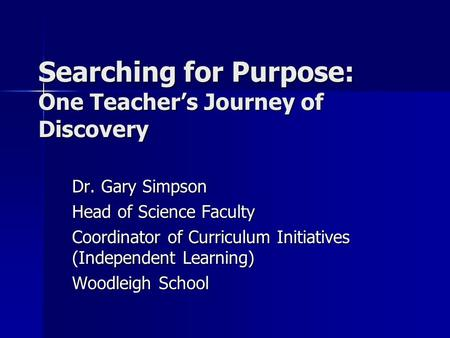 Searching for Purpose: One Teacher's Journey of Discovery Dr. Gary Simpson Head of Science Faculty Coordinator of Curriculum Initiatives (Independent Learning)