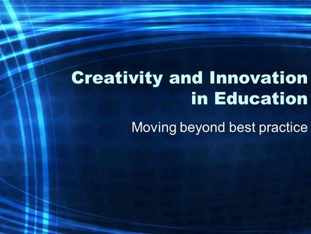 Creativity and Innovation in Education Moving beyond best practice.