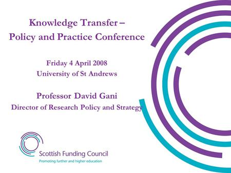 Knowledge Transfer – Policy and Practice Conference Friday 4 April 2008 University of St Andrews Professor David Gani Director of Research Policy and Strategy.