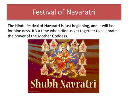 Festival of Navaratri The Hindu festival of Navaratri is just beginning, and it will last for nine days. It's a time when Hindus get together to celebrate.