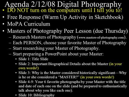Agenda 2/12/08 Digital Photography DO NOT turn on the computers until I tell you to! Free Response (Warm Up Activity in Sketchbook) MoPA Curriculum Masters.