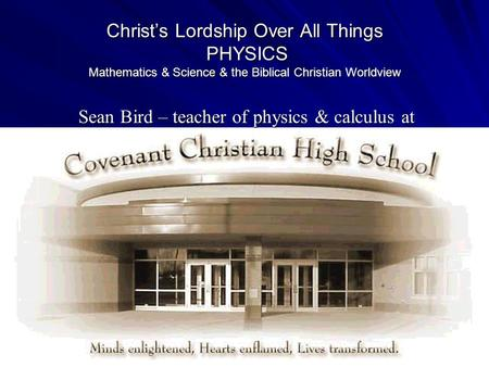 Christ's Lordship Over All Things PHYSICS Mathematics & Science & the Biblical Christian Worldview Sean Bird – teacher of physics & calculus at.