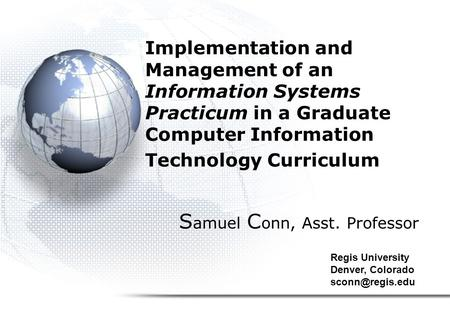Implementation and Management of an Information Systems Practicum in a Graduate Computer Information Technology Curriculum S amuel C onn, Asst. Professor.
