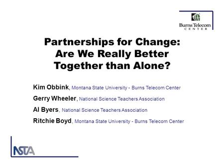 Partnerships for Change: Are We Really Better Together than Alone? Kim Obbink, Montana State University - Burns Telecom Center Gerry Wheeler, National.