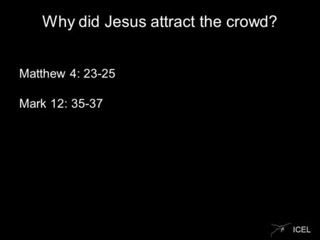 ICEL Why did Jesus attract the crowd? Matthew 4: 23-25 Mark 12: 35-37.