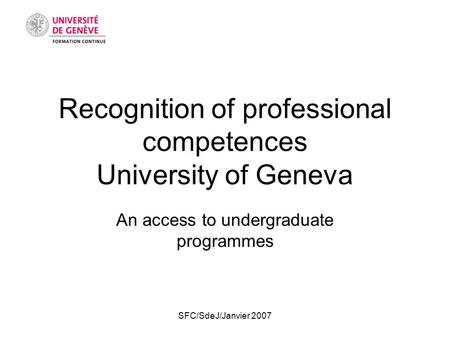 SFC/SdeJ/Janvier 2007 Recognition of professional competences University of Geneva An access to undergraduate programmes.