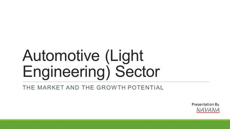 Automotive (Light Engineering) Sector THE MARKET AND THE GROWTH POTENTIAL Presentation By.