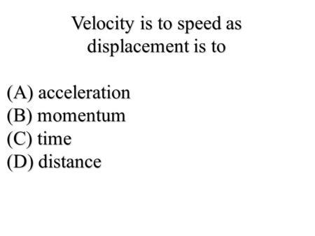 Velocity is to speed as displacement is to (A) acceleration