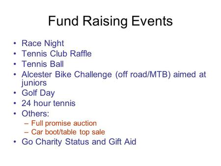 Fund Raising Events Race Night Tennis Club Raffle Tennis Ball Alcester Bike Challenge (off road/MTB) aimed at juniors Golf Day 24 hour tennis Others: –Full.
