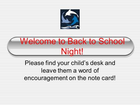 Welcome to Back to School Night! Please find your child's desk and leave them a word of encouragement on the note card!