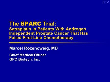 CE-1 The SPARC Trial: Satraplatin in Patients With Androgen Independent Prostate Cancer That Has Failed First-Line Chemotherapy Marcel Rozencweig, MD Chief.