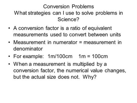 Conversion Problems What strategies can I use to solve problems in Science? A conversion factor is a ratio of equivalent measurements used to convert between.