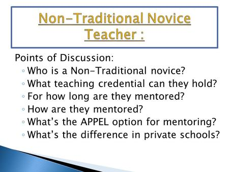 Points of Discussion: ◦ Who is a Non-Traditional novice? ◦ What teaching credential can they hold? ◦ For how long are they mentored? ◦ How are they mentored?