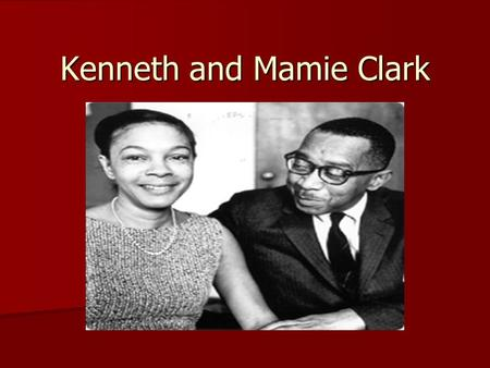 Kenneth and Mamie Clark. Kenneth Clark Born in 1914 Born in 1914 Born in Panama Canal Zone Born in Panama Canal Zone Moved to Harlem at the age of 5 Moved.
