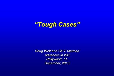 """Tough Cases"" Doug Wolf and Gil Y. Melmed Advances in IBD Hollywood, FL December, 2013."