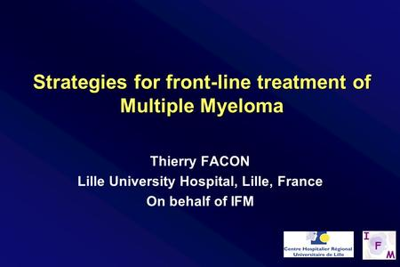 Thierry FACON Lille University Hospital, Lille, France On behalf of IFM Strategies for front-line treatment of Multiple Myeloma.