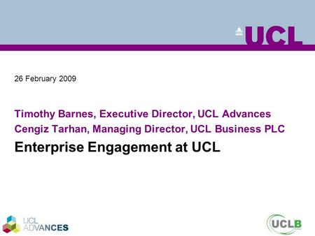 26 February 2009 Timothy Barnes, Executive Director, UCL Advances Cengiz Tarhan, Managing Director, UCL Business PLC Enterprise Engagement at UCL.