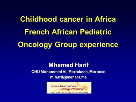 Childhood cancer in Africa French African Pediatric Oncology Group experience Mhamed Harif CHU Mohammed VI, Marrakech, Morocco
