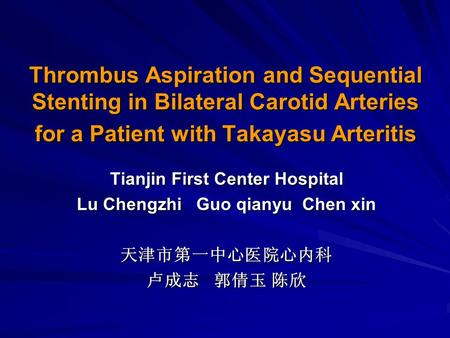 Thrombus Aspiration and Sequential Stenting in Bilateral Carotid Arteries for a Patient with Takayasu Arteritis Tianjin First Center Hospital Lu Chengzhi.