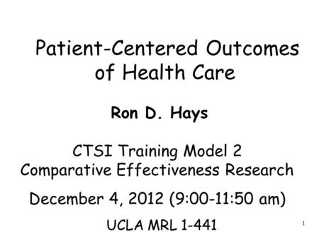 1 Patient-Centered Outcomes of Health Care Ron D. Hays CTSI Training Model 2 Comparative Effectiveness Research December 4, 2012 (9:00-11:50 am) UCLA MRL.