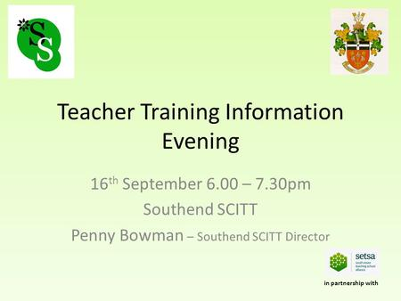 Teacher Training Information Evening 16 th September 6.00 – 7.30pm Southend SCITT Penny Bowman – Southend SCITT Director in partnership with.