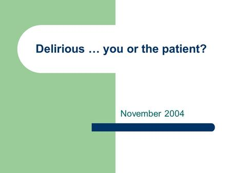 Delirious … you or the patient? November 2004. Questions to ponder… What risk factors are associated with delirium? What tools are available to assess.