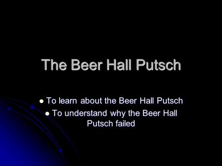 The Beer Hall Putsch To learn about the Beer Hall Putsch To learn about the Beer Hall Putsch To understand why the Beer Hall Putsch failed To understand.