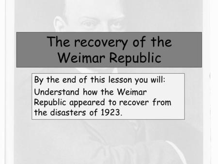 The recovery of the Weimar Republic By the end of this lesson you will: Understand how the Weimar Republic appeared to recover from the disasters of 1923.