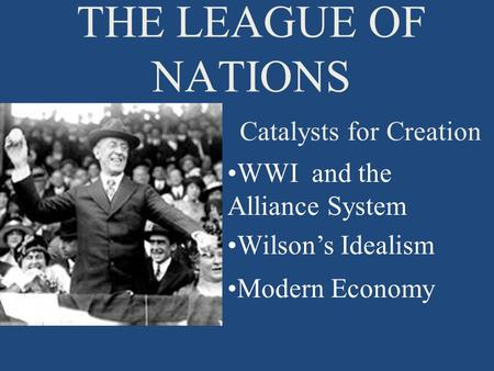 THE LEAGUE OF NATIONS Catalysts for Creation WWI and the Alliance System Wilson's Idealism Modern Economy.